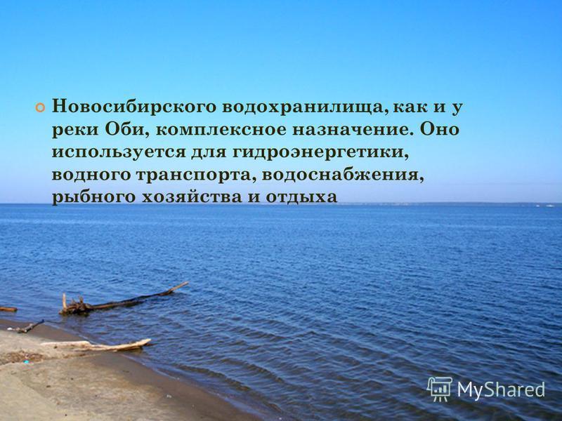 Новосибирского водохранилища, как и у реки Оби, комплексное назначение. Оно используется для гидроэнергетики, водного транспорта, водоснабжения, рыбного хозяйства и отдыха