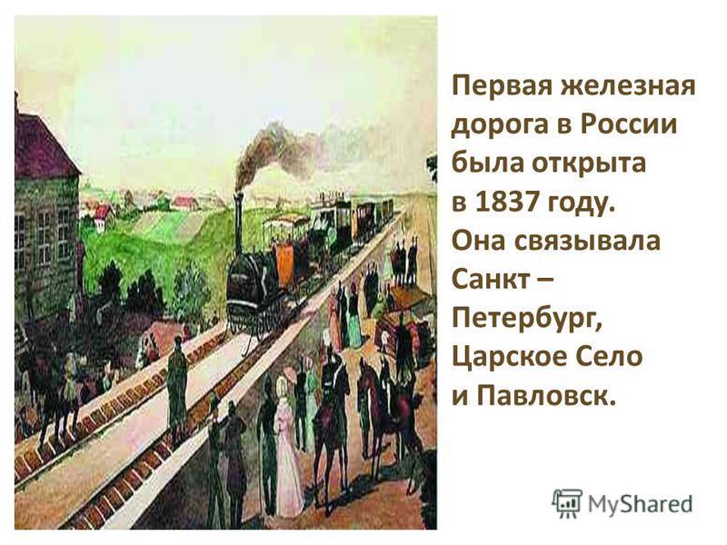 Первая железная дорога в России была открыта в 1837 году. Она связывала Санкт – Петербург, Царское Село и Павловск.