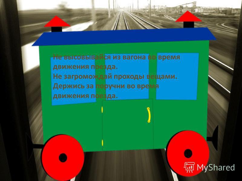 Не высовывайся из вагона во время движения поезда. Не загромождай проходы вещами. Держись за поручни во время движения поезда.