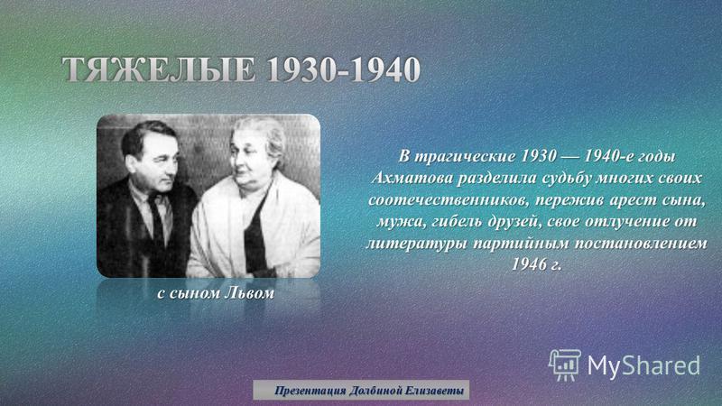 В трагические 1930 1940-е годы Ахматова разделила судьбу многих своих соотечественников, пережив арест сына, мужа, гибель друзей, свое отлучение от литературы партийным постановлением 1946 г. с сыном Львом Презентация Долбиной Елизаветы