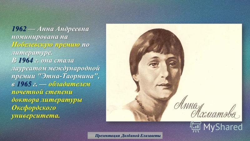 1962 Анна Андреевна номинирована на Нобелевскую премию по литературе. В 1964 г. она стала лауреатом международной премии