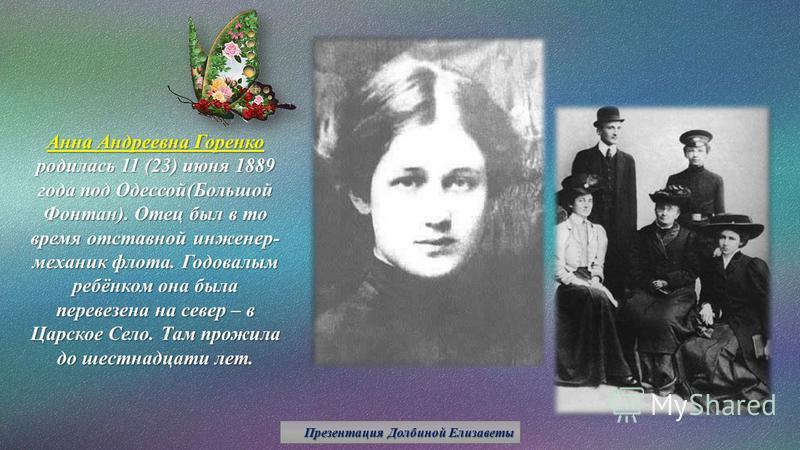Анна Андреевна Горенко родилась 11 (23) июня 1889 года под Одессой(Большой Фонтан). Отец был в то время отставной инженер- механик флота. Годовалым ребёнком она была перевезена на север – в Царское Село. Там прожила до шестнадцати лет. Презентация До