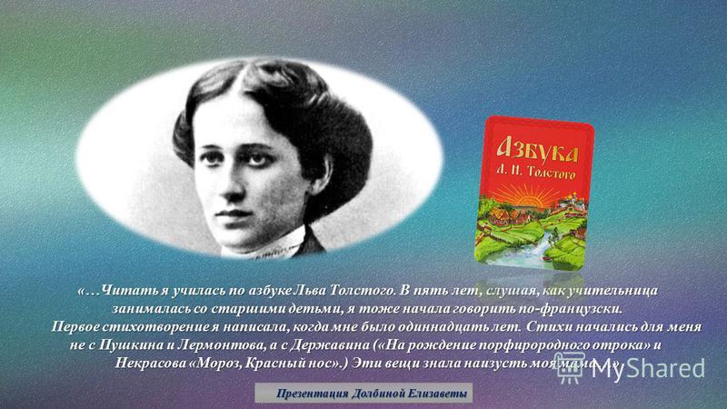 «…Читать я училась по азбуке Льва Толстого. В пять лет, слушая, как учительница занималась со старшими детьми, я тоже начала говорить по-французски. Первое стихотворение я написала, когда мне было одиннадцать лет. Стихи начались для меня не с Пушкина