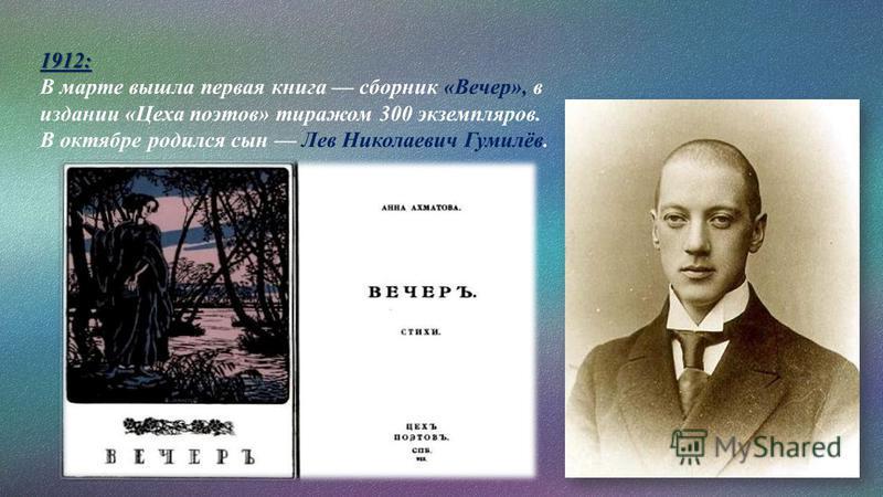 1912: В марте вышла первая книга сборник «Вечер», в издании «Цеха поэтов» тиражом 300 экземпляров. В октябре родился сын Лев Николаевич Гумилёв.