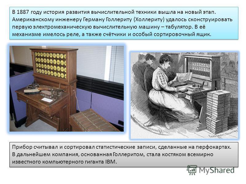 В 1887 году история развития вычислительной техники вышла на новый этап. Американскому инженеру Герману Голлериту (Холлериту) удалось сконструировать первую электромеханическую вычислительную машину – табулятор. В её механизме имелось реле, а также с