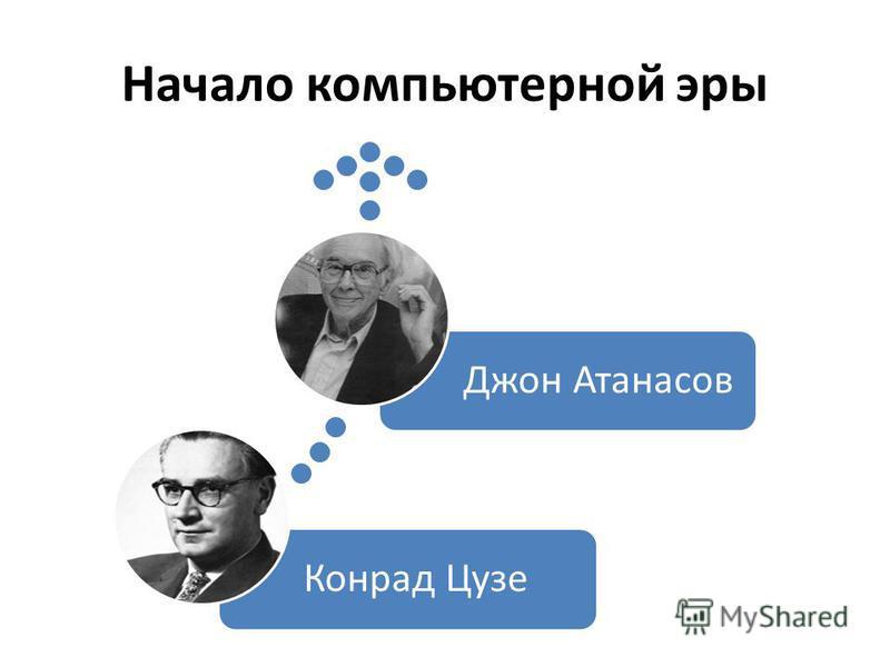 Начало компьютерной эры Конрад Цузе Джон Атанасов