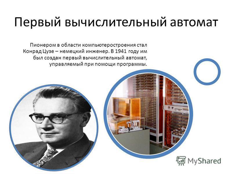 Первый вычислительный автомат Пионером в области компьютеростроения стал Конрад Цузе – немецкий инженер. В 1941 году им был создан первый вычислительный автомат, управляемый при помощи программы.