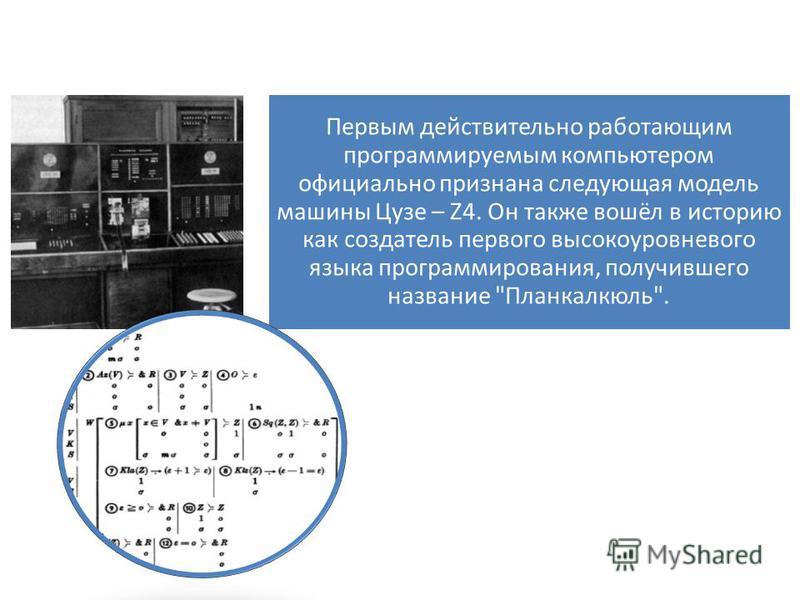 Первым действительно работающим программируемым компьютером официально признана следующая модель машины Цузе – Z4. Он также вошёл в историю как создатель первого высокоуровневого языка программирования, получившего название Планкалкюль.