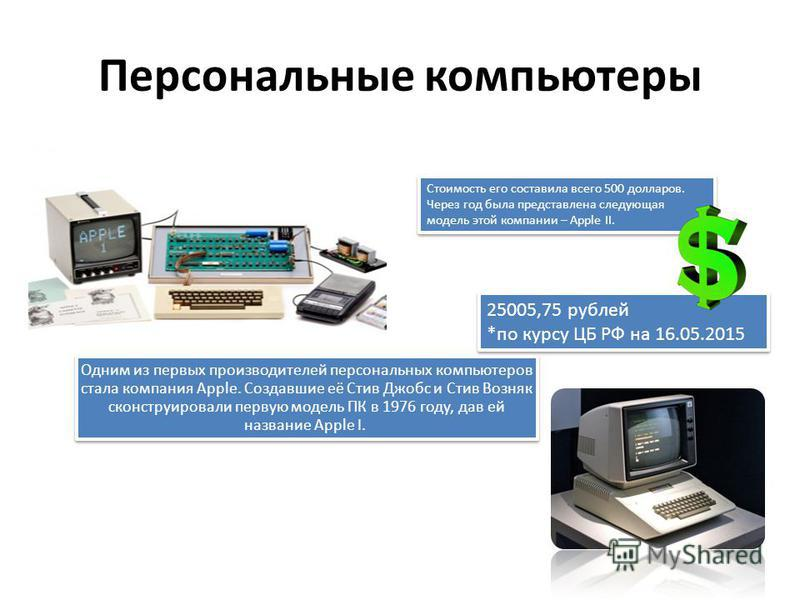 Персональные компьютеры Одним из первых производителей персональных компьютеров стала компания Apple. Создавшие её Стив Джобс и Стив Возняк сконструировали первую модель ПК в 1976 году, дав ей название Apple I. Стоимость его составила всего 500 долла
