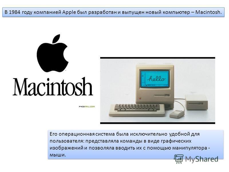 В 1984 году компанией Apple был разработан и выпущен новый компьютер – Macintosh. Его операционная система была исключительно удобной для пользователя: представляла команды в виде графических изображений и позволяла вводить их с помощью манипулятора