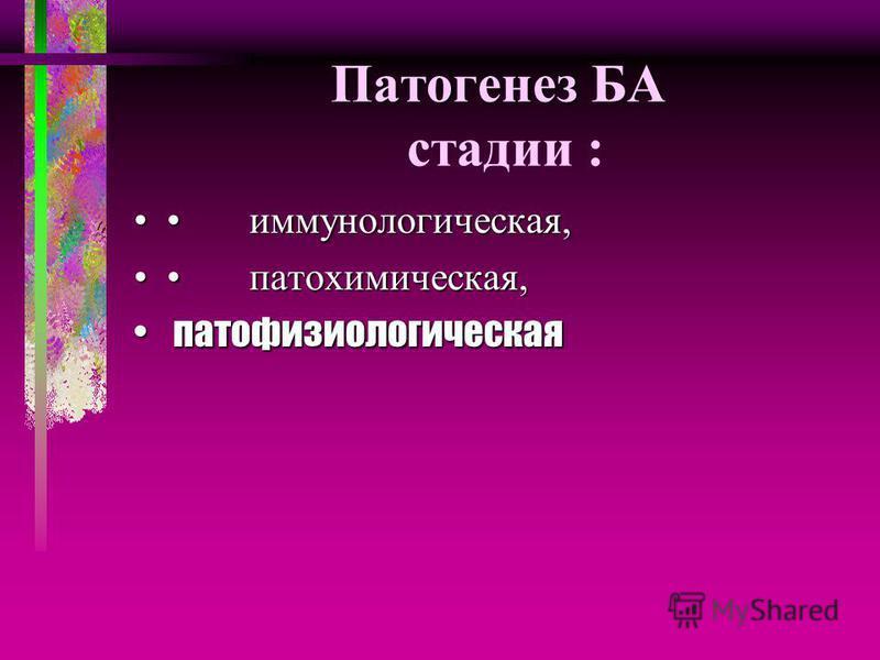Патогенез БА Патогенез БА стадии : иммунологическая, иммунологическая, патохимическая, патохимическая, патофизиологическая патофизиологическая