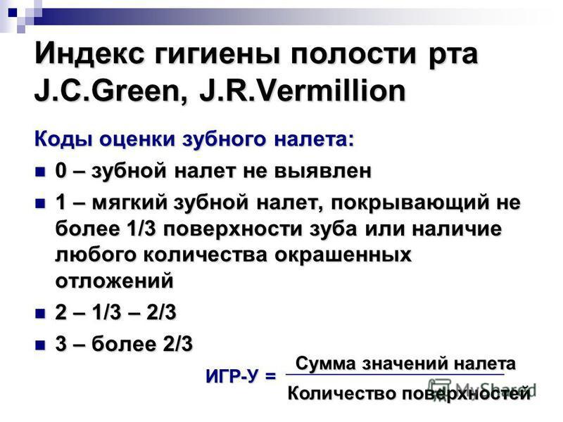 Индекс гигиены полости рта J.C.Green, J.R.Vermillion Коды оценки зубного налета: 0 – зубной налет не выявлен 0 – зубной налет не выявлен 1 – мягкий зубной налет, покрывающий не более 1/3 поверхности зуба или наличие любого количества окрашенных отлож