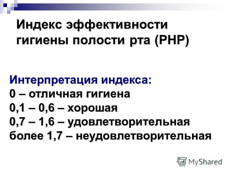 Индекс эффективности гигиены полости рта (PHP) Интерпретация индекса: 0 – отличная гигиена 0,1 – 0,6 – хорошая 0,7 – 1,6 – удовлетворительная более 1,7 – неудовлетворительная