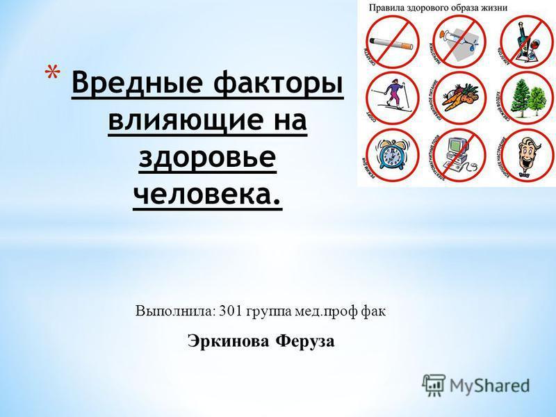 Выполнила: 301 группа мед.проф фак Эркинова Феруза * Вредные факторы влияющие на здоровье человека.