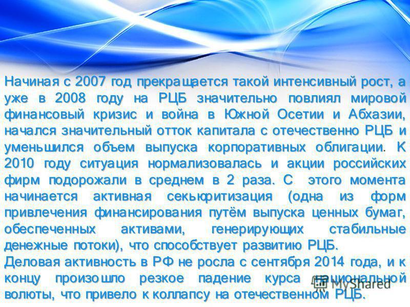 Начиная с 2007 год прекращается такой интенсивный рост, а уже в 2008 году на РЦБ значительно повлиял мировой финансовый кризис и война в Южной Осетии и Абхазии, начался значительный отток капитала с отечественно РЦБ и уменьшился объем выпуска корпора