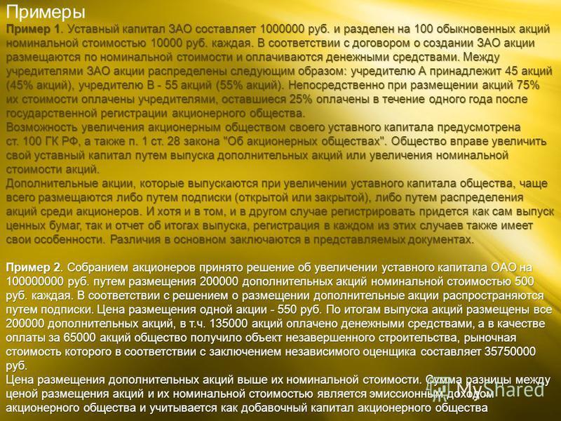 Примеры Пример 1. Уставный капитал ЗАО составляет 1000000 руб. и разделен на 100 обыкновенных акций номинальной стоимостью 10000 руб. каждая. В соответствии с договором о создании ЗАО акции размещаются по номинальной стоимости и оплачиваются денежным