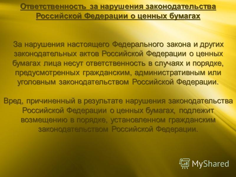 Ответственность за нарушения законодательства Российской Федерации о ценных бумагах За нарушения настоящего Федерального закона и других законодательных актов Российской Федерации о ценных бумагах лица несут ответственность в случаях и порядке, преду