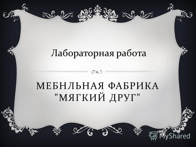 МЕБНЛЬНАЯ ФАБРИКА  МЯГКИЙ ДРУГ  Лабораторная работа