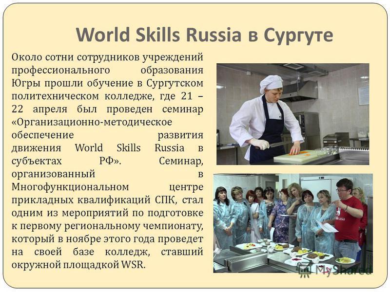 World Skills Russia в Сургуте Около сотни сотрудников учреждений профессионального образования Югры прошли обучение в Сургутском политехническом колледже, где 21 – 22 апреля был проведен семинар « Организационно - методическое обеспечение развития дв