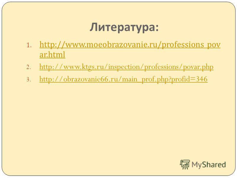 Литература : 1. http://www.moeobrazovanie.ru/professions_pov ar.html http://www.moeobrazovanie.ru/professions_pov ar.html 2. http://www.ktgs.ru/inspection/professions/povar.php http://www.ktgs.ru/inspection/professions/povar.php 3. http://obrazovanie