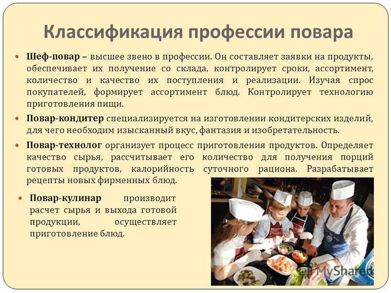 Классификация профессии повара Шеф - повар – высшее звено в профессии. Он составляет заявки на продукты, обеспечивает их получение со склада, контролирует сроки, ассортимент, количество и качество их поступления и реализации. Изучая спрос покупателей