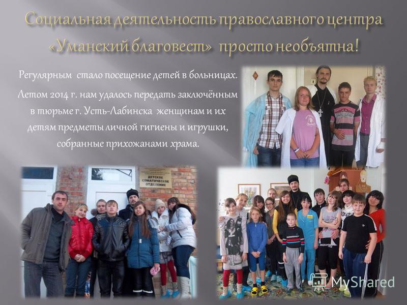 Регулярным стало посещение детей в больницах. Летом 2014 г. нам удалось передать заключённым в тюрьме г. Усть-Лабинска женщинам и их детям предметы личной гигиены и игрушки, собранные прихожанами храма.