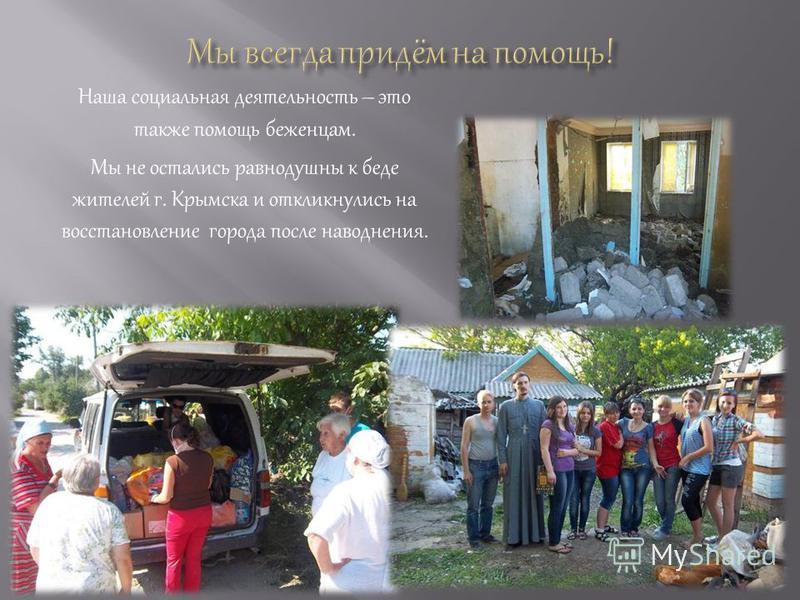 Наша социальная деятельность – это также помощь беженцам. Мы не остались равнодушны к беде жителей г. Крымска и откликнулись на восстановление города после наводнения.