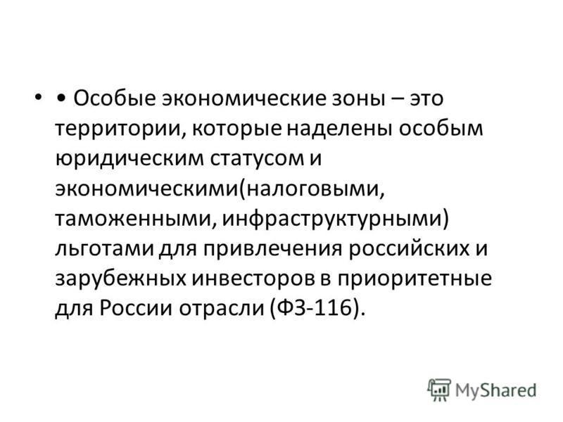 Особые экономические зоны – это территории, которые наделены особым юридическим статусом и экономическими(налоговыми, таможенными, инфраструктурными) льготами для привлечения российских и зарубежных инвесторов в приоритетные для России отрасли (ФЗ-11