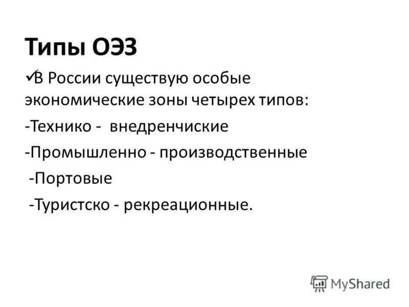 Типы ОЭЗ В России существую особые экономические зоны четырех типов: -Технико - внедренческие -Промышленно - производственные -Портовые -Туристско - рекреационные.