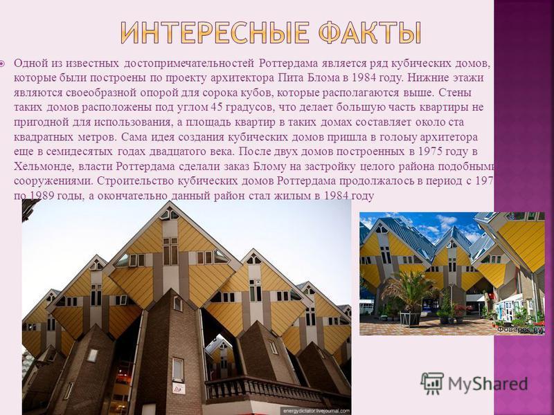 Одной из известных достопримечательностей Роттердама является ряд кубических домов, которые были построены по проекту архитектора Пита Блома в 1984 году. Нижние этажи являются своеобразной опорой для сорока кубов, которые располагаются выше. Стены та