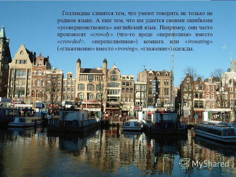 Голландцы славятся тем, что умеют говорить не только на родном языке. А еще тем, что им удается своими ошибками «усовершенствовать» английский язык. Например, они часто произносят «crowdy» (что-то вроде «переполная» вместо «crowded>, «переполненная»)