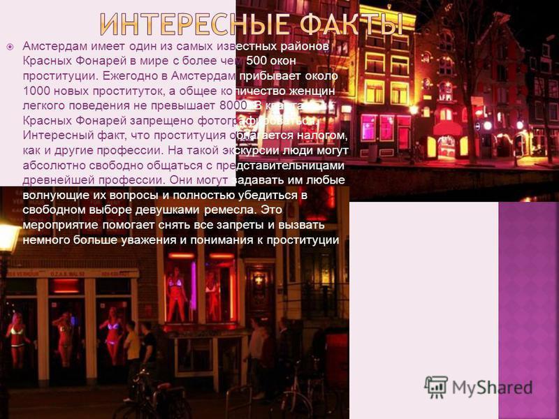 Амстердам имеет один из самых известных районов Красных Фонарей в мире с более чем 500 окон проституции. Ежегодно в Амстердам прибывает около 1000 новых проституток, а общее количество женщин легкого поведения не превышает 8000. В квартале Красных Фо
