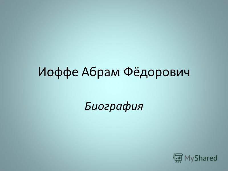 Иофе Абрам Фёдорович Биография