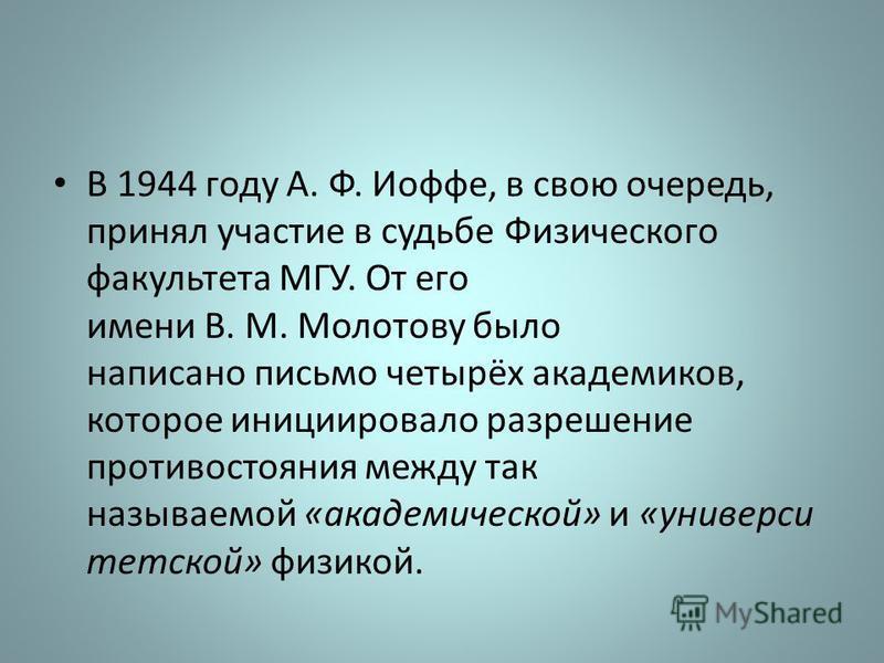 В 1944 году А. Ф. Иофе, в свою очередь, принял участие в судьбе Физического факультета МГУ. От его имени В. М. Молотову было написано письмо четырёх академиков, которое инициировало разрешение противостояния между так называемой «академической» и «ун