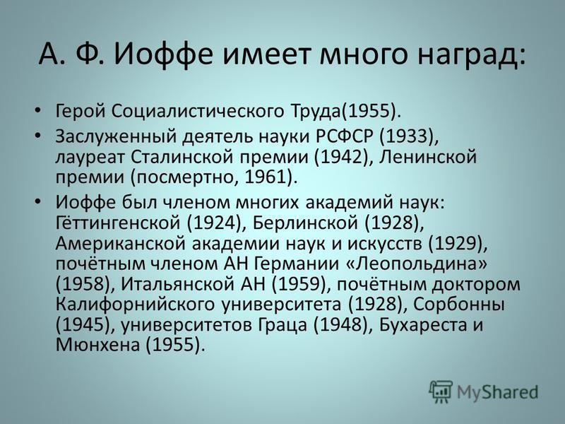 А. Ф. Иофе имеет много наград: Герой Социалистического Труда(1955). Заслуженный деятель науки РСФСР (1933), лауреат Сталинской премии (1942), Ленинской премии (посмертно, 1961). Иофе был членом многих академий наук: Гёттингенской (1924), Берлинской (