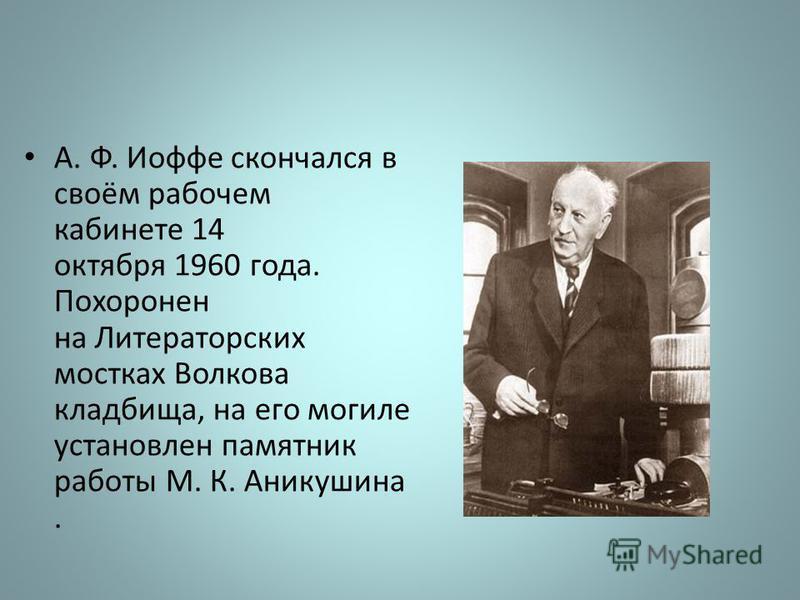 А. Ф. Иофе скончался в своём рабочем кабинете 14 октября 1960 года. Похоронен на Литераторских мостках Волкова кладбища, на его могиле установлен памятник работы М. К. Аникушина.