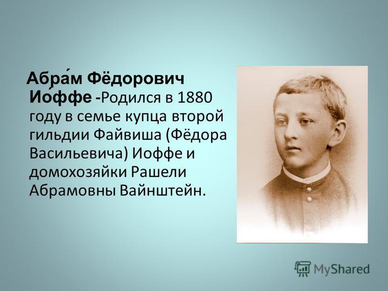 Абра́м Фёдорович Ио́фе -Родился в 1880 году в семье купца второй гильдии Файвиша (Фёдора Васильевича) Иофе и домохозяйки Рашели Абрамовны Вайнштейн.