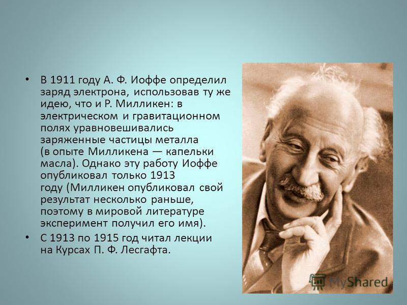 В 1911 году А. Ф. Иофе определил заряд электрона, использовав ту же идею, что и Р. Милликен: в электрическом и гравитационном полях уравновешивались заряженные частицы металла (в опыте Милликена капельки масла). Однако эту работу Иофе опубликовал тол