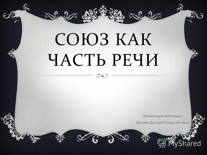 СОЮЗ КАК ЧАСТЬ РЕЧИ Презентацию подготовил : Косырев Дмитрий Ученик 7 Б класса.