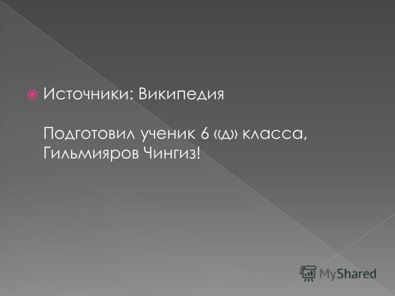 Источники: Википедия Подготовил ученик 6 «д» класса, Гильмияров Чингиз!