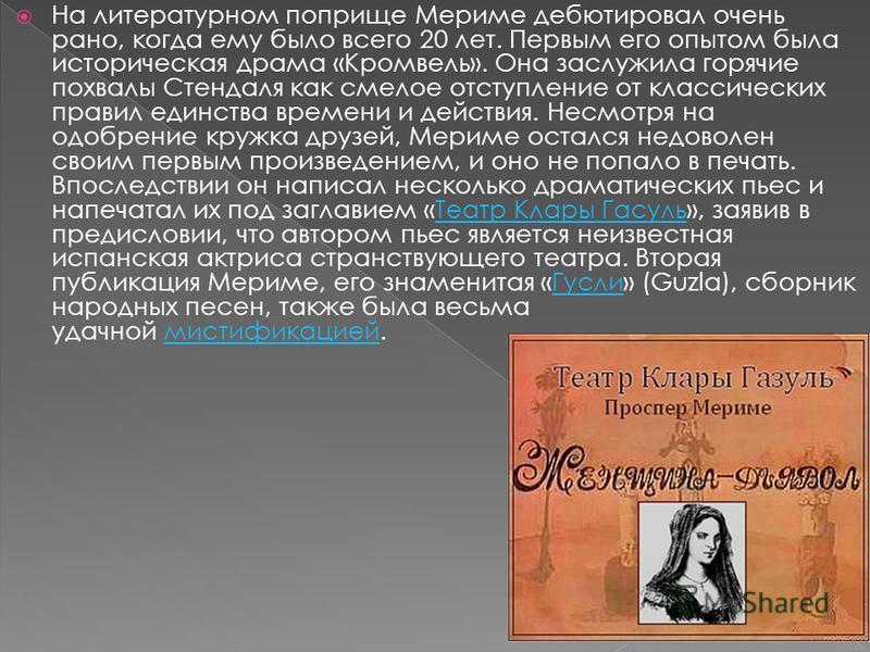 На литературном поприще Мериме дебютировал очень рано, когда ему было всего 20 лет. Первым его опытом была историческая драма «Кромвель». Она заслужила горячие похвалы Стендаля как смелое отступление от классических правил единства времени и действия