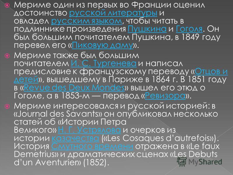 Мериме один из первых во Франции оценил достоинство русской литературы и овладел русским языком, чтобы читать в подлиннике произведения Пушкина и Гоголя. Он был большим почитателем Пушкина, в 1849 году перевел его «Пиковую даму».русской литературы ру