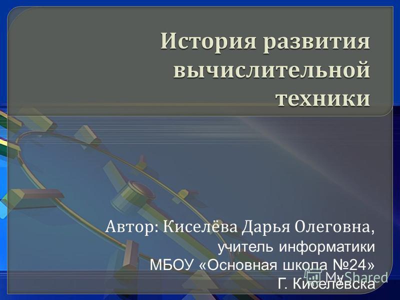 Автор : Киселёва Дарья Олеговна, учитель информатики МБОУ «Основная школа 24» Г. Киселёвска
