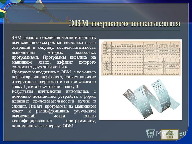 ЭВМ первого поколения могли выполнять вычисления со скоростью несколько тысяч операций в секунду, последовательность выполнения которых задавалась программами. Программы писались на машинном языке, алфавит которого состоял из двух знаков: 1 и 0. Прог
