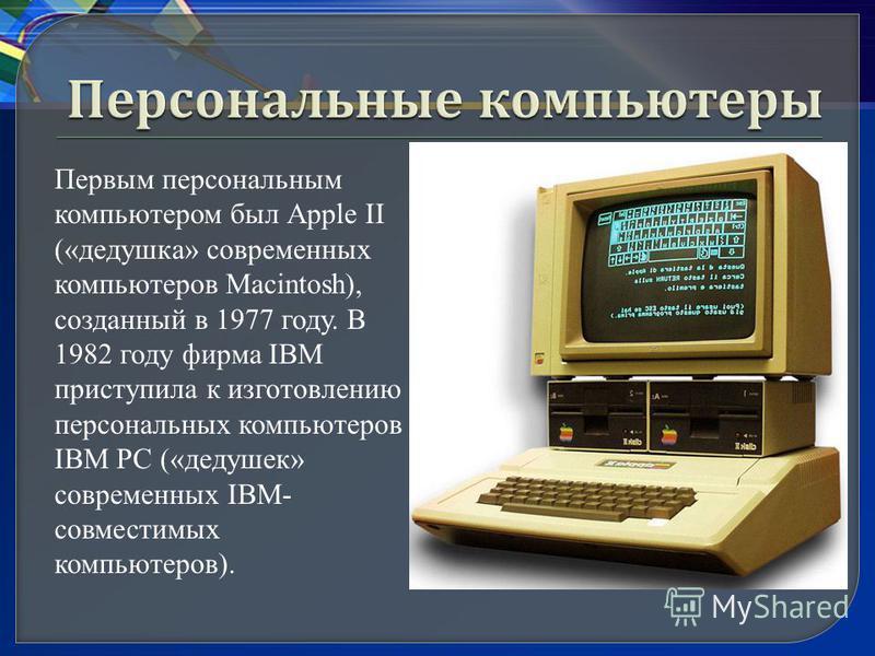 Первым персональным компьютером был Аррle II («дедушка» современных компьютеров Маcintosh), созданный в 1977 году. В 1982 году фирма IBM приступила к изготовлению персональных компьютеров IВМ РС («дедушек» современных IВМ- совместимых компьютеров).