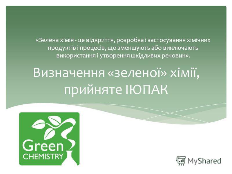 Визначення «зеленої» хімії, прийняте ІЮПАК «Зелена хімія - це відкриття, розробка і застосування хімічних продуктів і процесів, що зменшують або виключають використання і утворення шкідливих речовин».