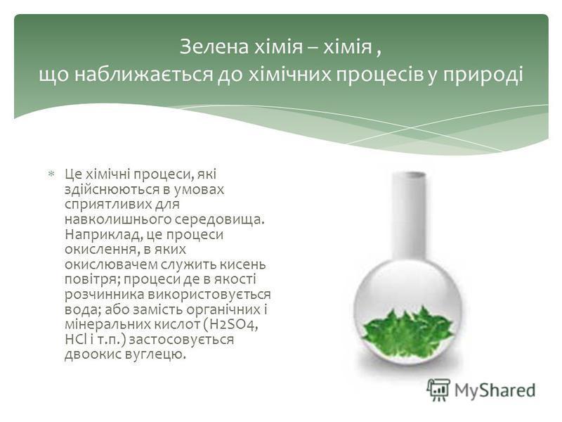 Зелена хімія – хімія, що наближається до хімічних процесів у природі Це хімічні процеси, які здійснюються в умовах сприятливих для навколишнього середовища. Наприклад, це процеси окислення, в яких окислювачем служить кисень повітря; процеси де в якос