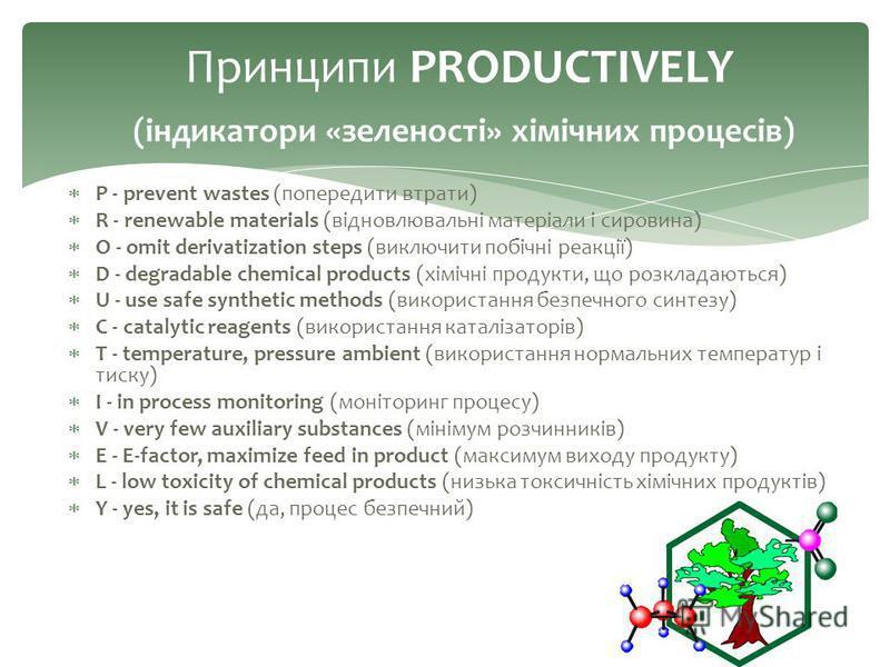 P - prevent wastes (попередити втрати) R - renewable materials (відновлювальні матеріали і сировина) O - omit derivatization steps (виключити побічні реакції) D - degradable chemical products (хімічні продукти, що розкладаються) U - use safe syntheti