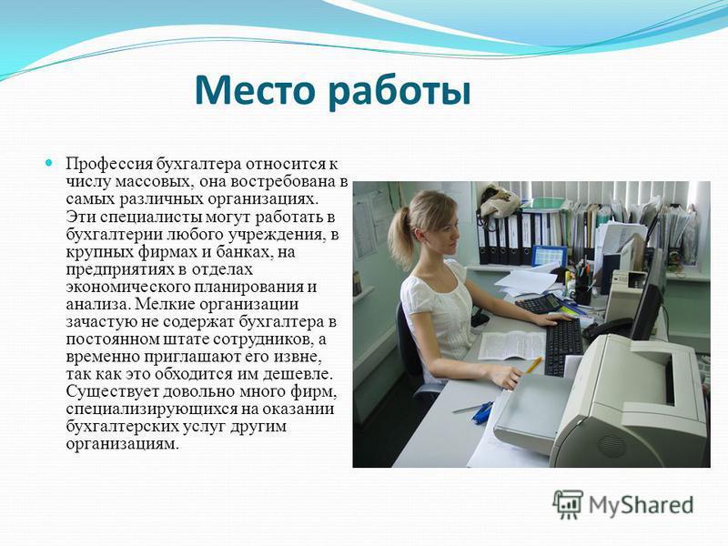 Место работы Профессия бухгалтера относится к числу массовых, она востребована в самых различных организациях. Эти специалисты могут работать в бухгалтерии любого учреждения, в крупных фирмах и банках, на предприятиях в отделах экономического планиро