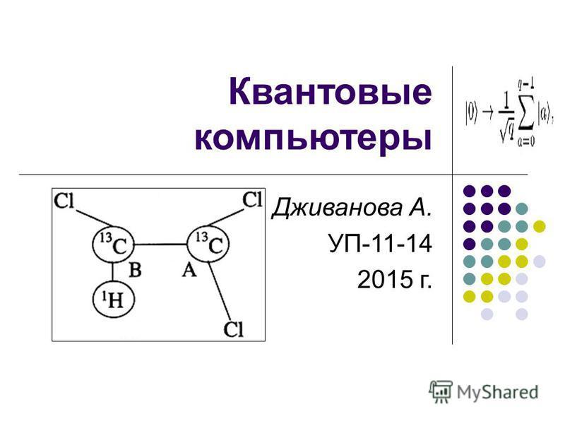 Квантовые компьютеры Дживанова А. УП-11-14 2015 г.